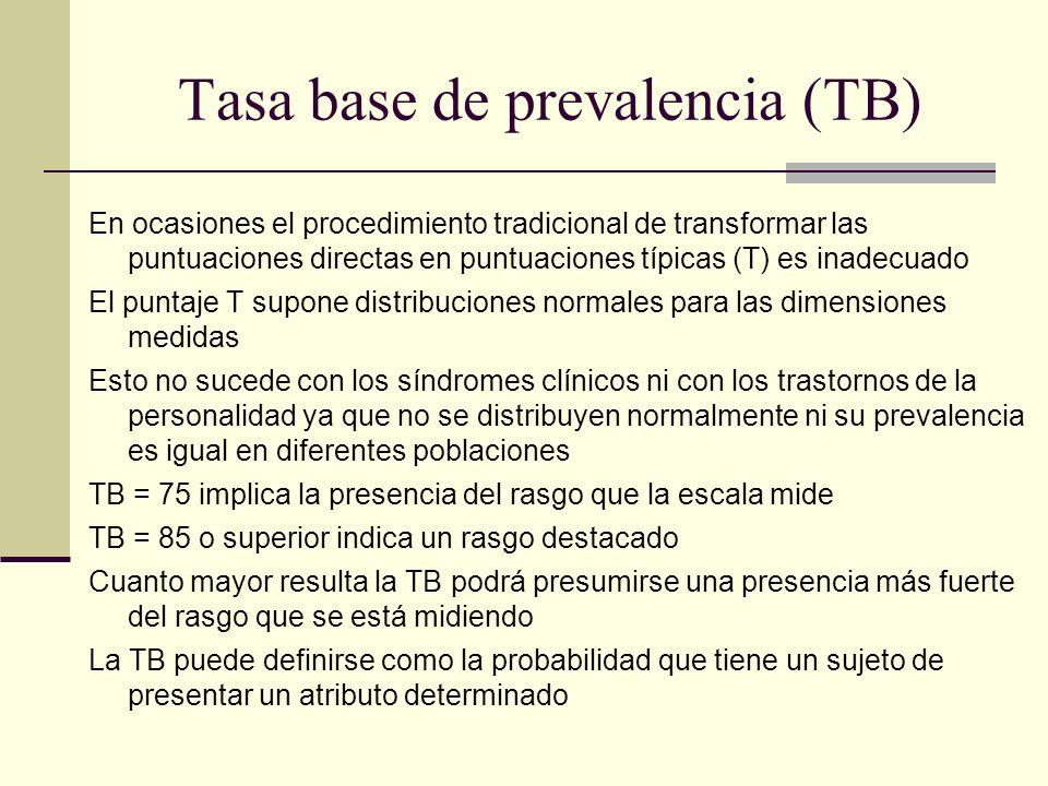 Tasa base de prevalencia (TB) En ocasiones el procedimiento tradicional de transformar las puntuaciones directas en puntuaciones típicas (T) es inadecuado El puntaje T supone distribuciones normales para las dimensiones medidas Esto no sucede con los síndromes clínicos ni con los trastornos de la personalidad ya que no se distribuyen normalmente ni su prevalencia es igual en diferentes poblaciones TB = 75 implica la presencia del rasgo que la escala mide TB = 85 o superior indica un rasgo destacado Cuanto mayor resulta la TB podrá presumirse una presencia más fuerte del rasgo que se está midiendo La TB puede definirse como la probabilidad que tiene un sujeto de presentar un atributo determinado