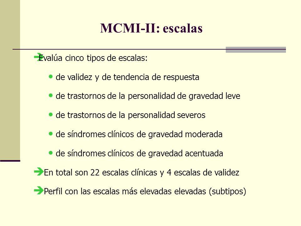MCMI-II: escalas Evalúa cinco tipos de escalas: de validez y de tendencia de respuesta de trastornos de la personalidad de gravedad leve de trastornos de la personalidad severos de síndromes clínicos de gravedad moderada de síndromes clínicos de gravedad acentuada En total son 22 escalas clínicas y 4 escalas de validez Perfil con las escalas más elevadas elevadas (subtipos)