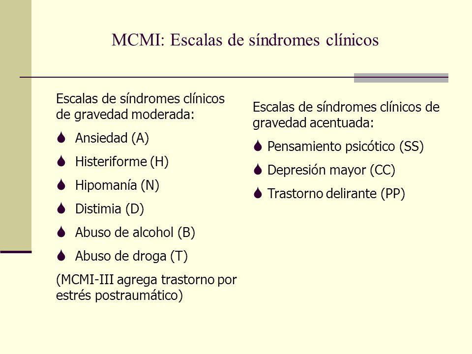 MCMI: Escalas de síndromes clínicos Escalas de síndromes clínicos de gravedad moderada: S Ansiedad (A) S Histeriforme (H) S Hipomanía (N) S Distimia (D) S Abuso de alcohol (B) S Abuso de droga (T) (MCMI-III agrega trastorno por estrés postraumático) Escalas de síndromes clínicos de gravedad acentuada: S Pensamiento psicótico (SS) S Depresión mayor (CC) S Trastorno delirante (PP)