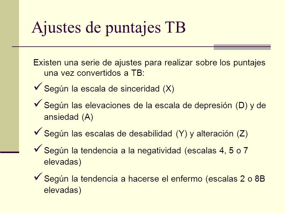 Ajustes de puntajes TB Existen una serie de ajustes para realizar sobre los puntajes una vez convertidos a TB: Según la escala de sinceridad (X) Según las elevaciones de la escala de depresión (D) y de ansiedad (A) Según las escalas de desabilidad (Y) y alteración (Z) Según la tendencia a la negatividad (escalas 4, 5 o 7 elevadas) Según la tendencia a hacerse el enfermo (escalas 2 o 8B elevadas)