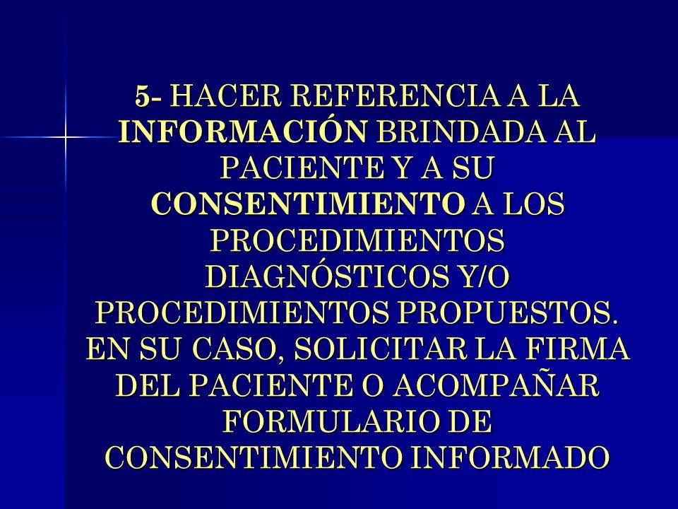 5- HACER REFERENCIA A LA INFORMACIÓN BRINDADA AL PACIENTE Y A SU CONSENTIMIENTO A LOS PROCEDIMIENTOS DIAGNÓSTICOS Y/O PROCEDIMIENTOS PROPUESTOS. EN SU