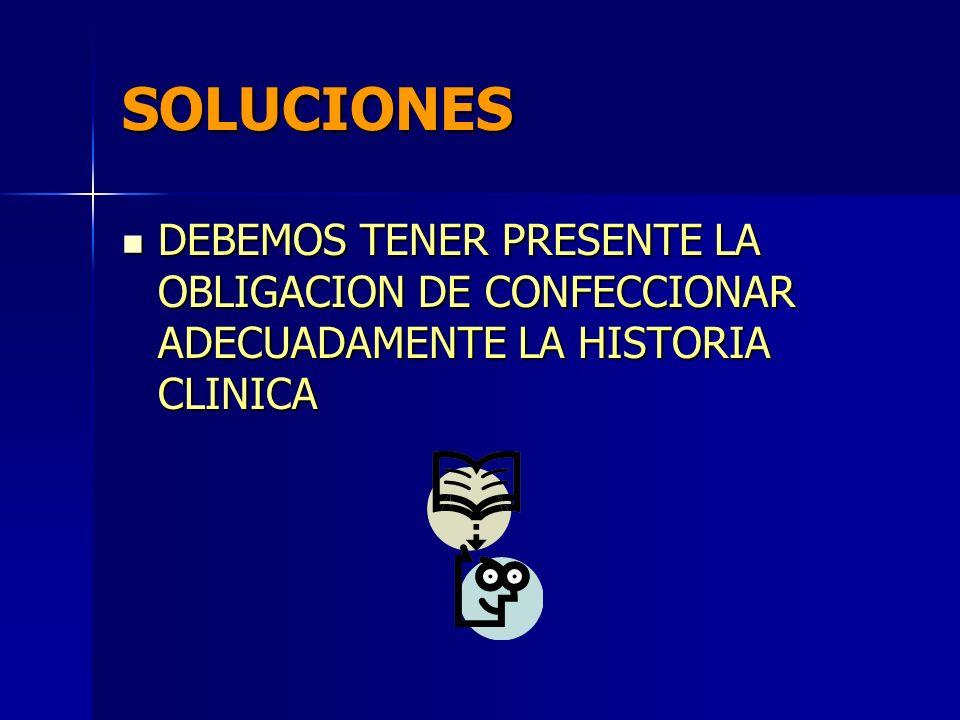 SOLUCIONES DEBEMOS TENER PRESENTE LA OBLIGACION DE CONFECCIONAR ADECUADAMENTE LA HISTORIA CLINICA DEBEMOS TENER PRESENTE LA OBLIGACION DE CONFECCIONAR