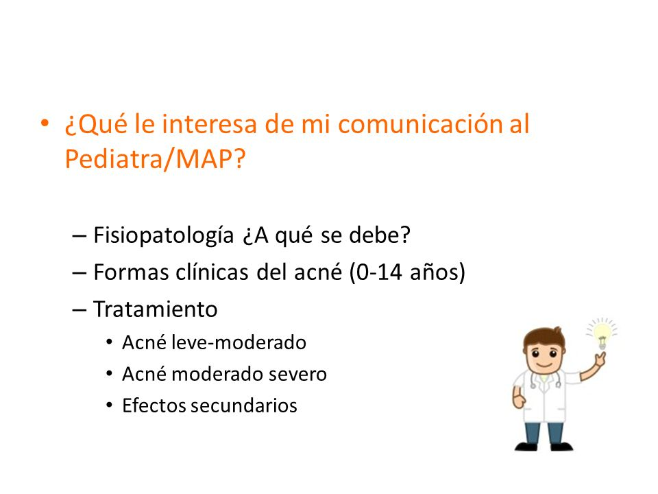 ¿Qué le interesa de mi comunicación al Pediatra/MAP? – Fisiopatología ¿A qué se debe? – Formas clínicas del acné (0-14 años) – Tratamiento Acné leve-m