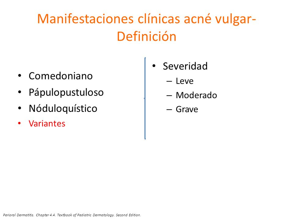 Manifestaciones clínicas acné vulgar- Definición Comedoniano Pápulopustuloso Nóduloquístico Variantes Severidad – Leve – Moderado – Grave Perioral Der