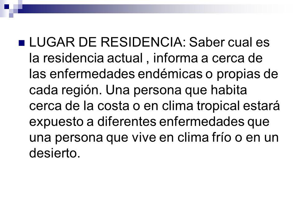 LUGAR DE RESIDENCIA: Saber cual es la residencia actual, informa a cerca de las enfermedades endémicas o propias de cada región. Una persona que habit