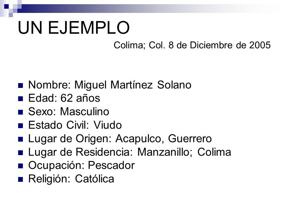 UN EJEMPLO Colima; Col. 8 de Diciembre de 2005 Nombre: Miguel Martínez Solano Edad: 62 años Sexo: Masculino Estado Civil: Viudo Lugar de Origen: Acapu