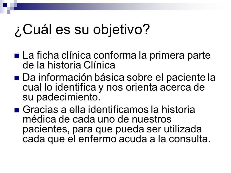 ¿Cuál es su objetivo? La ficha clínica conforma la primera parte de la historia Clínica Da información básica sobre el paciente la cual lo identifica