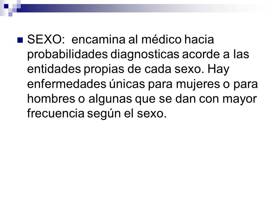 SEXO: encamina al médico hacia probabilidades diagnosticas acorde a las entidades propias de cada sexo. Hay enfermedades únicas para mujeres o para ho