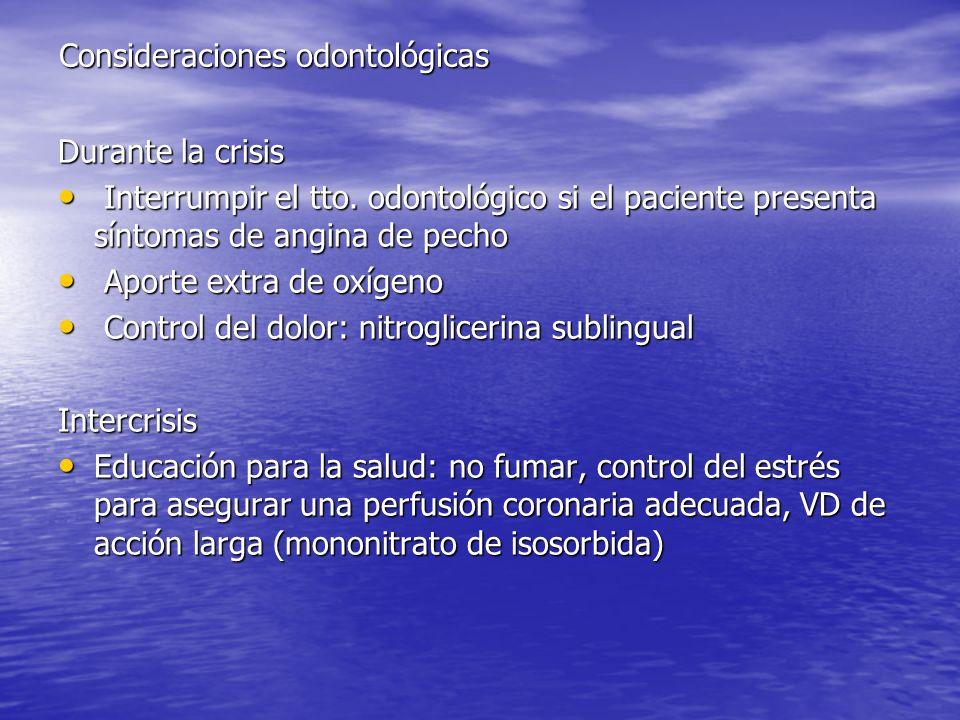 Consideraciones odontológicas Durante la crisis Interrumpir el tto. odontológico si el paciente presenta síntomas de angina de pecho Interrumpir el tt