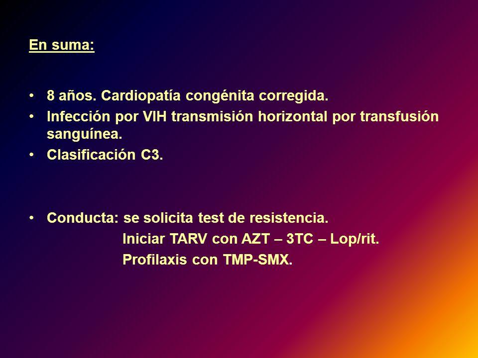 En suma: 8 años. Cardiopatía congénita corregida. Infección por VIH transmisión horizontal por transfusión sanguínea. Clasificación C3. Conducta: se s