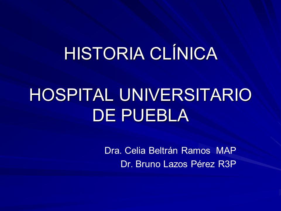 HISTORIA CLÍNICA HOSPITAL UNIVERSITARIO DE PUEBLA Dra. Celia Beltrán Ramos MAP Dr. Bruno Lazos Pérez R3P