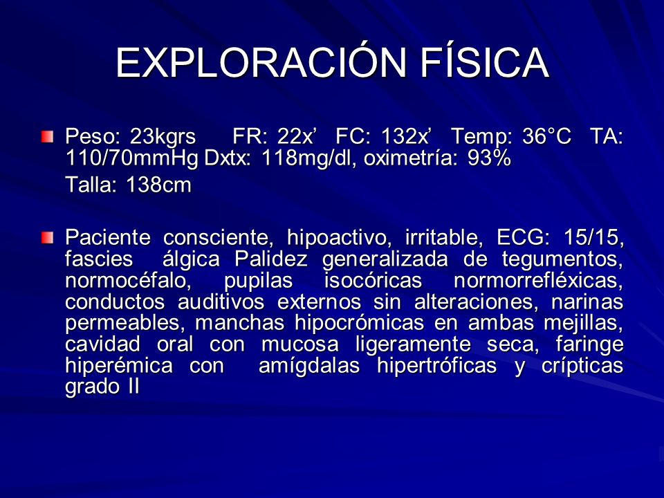 EXPLORACIÓN FÍSICA Peso: 23kgrs FR: 22x FC: 132x Temp: 36°C TA: 110/70mmHg Dxtx: 118mg/dl, oximetría: 93% Talla: 138cm Paciente consciente, hipoactivo