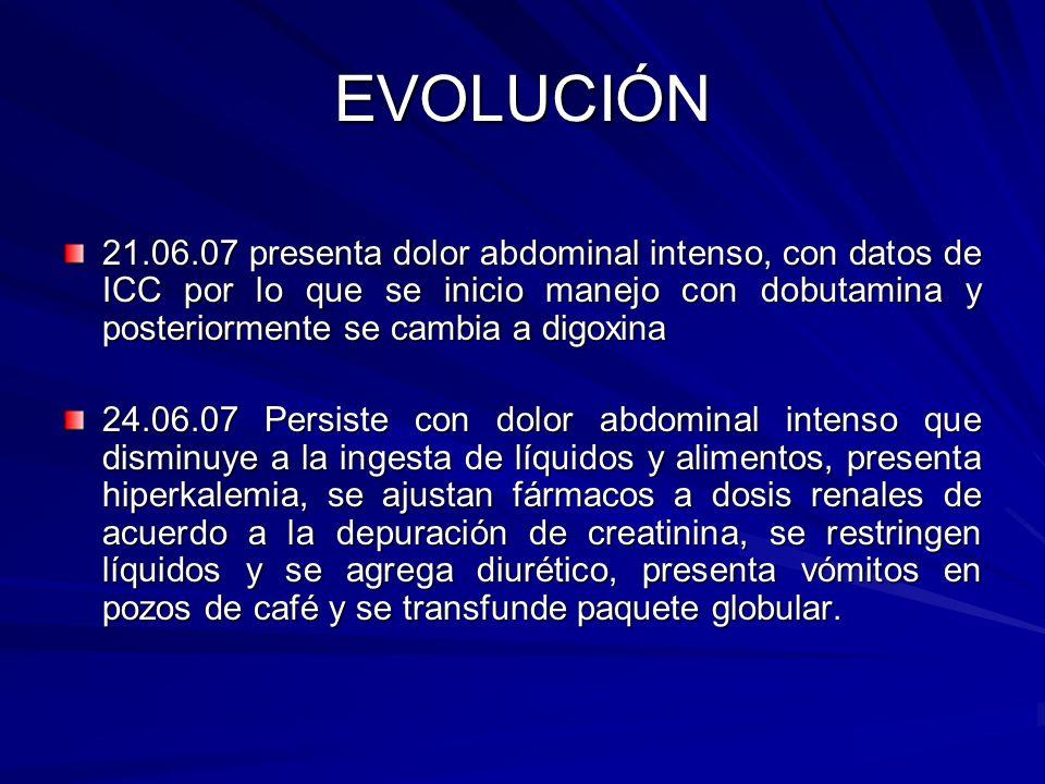 EVOLUCIÓN 21.06.07 presenta dolor abdominal intenso, con datos de ICC por lo que se inicio manejo con dobutamina y posteriormente se cambia a digoxina
