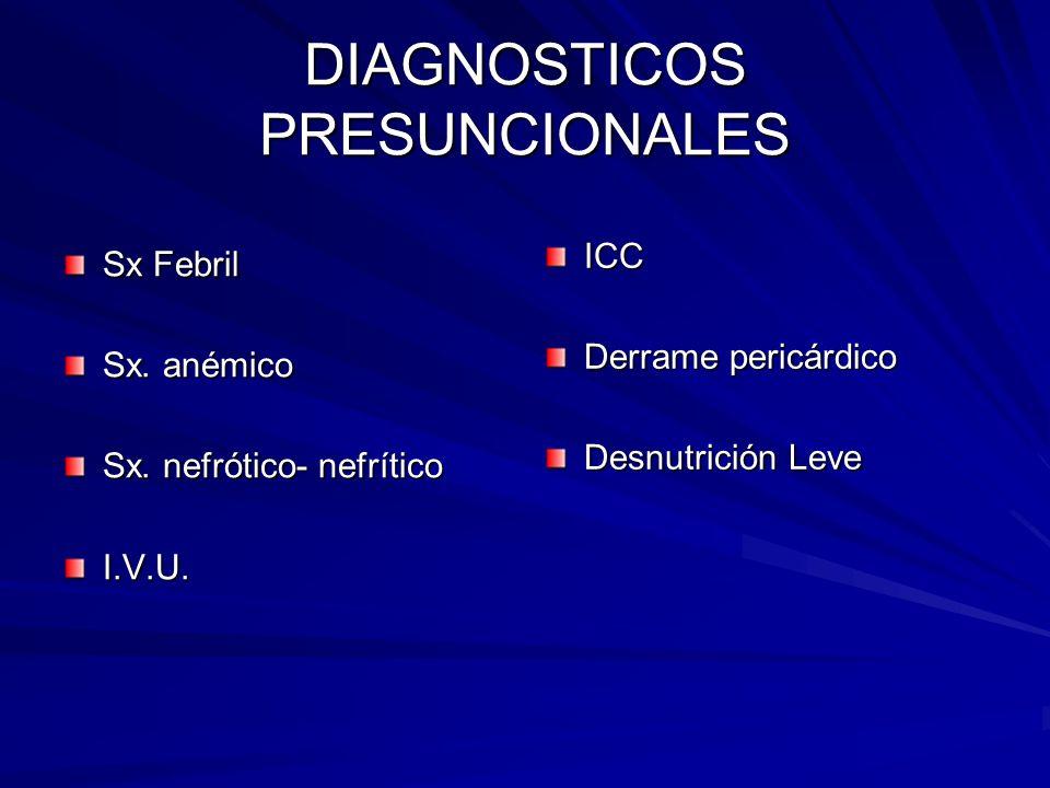 DIAGNOSTICOS PRESUNCIONALES Sx Febril Sx. anémico Sx. nefrótico- nefrítico I.V.U. ICC Derrame pericárdico Desnutrición Leve