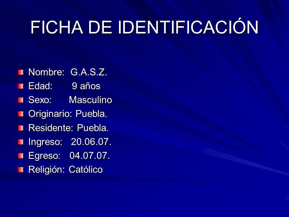 FICHA DE IDENTIFICACIÓN Nombre: G.A.S.Z. Edad: 9 años Sexo: Masculino Originario: Puebla. Residente: Puebla. Ingreso: 20.06.07. Egreso: 04.07.07. Reli