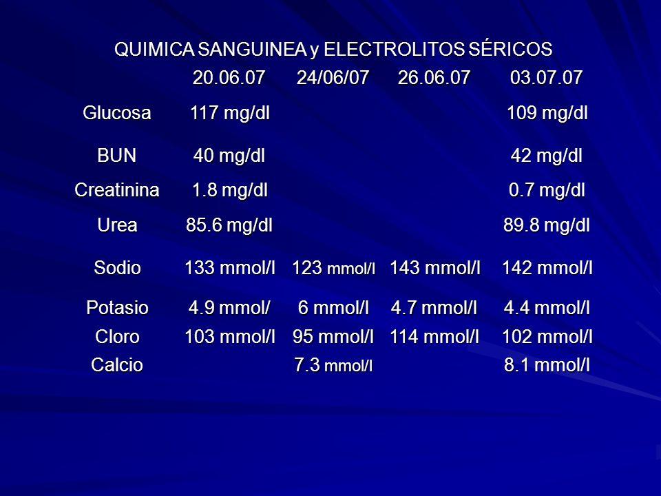 QUIMICA SANGUINEA y ELECTROLITOS SÉRICOS 20.06.0724/06/0726.06.0703.07.07 Glucosa 117 mg/dl 109 mg/dl BUN 40 mg/dl 42 mg/dl Creatinina 1.8 mg/dl 0.7 m