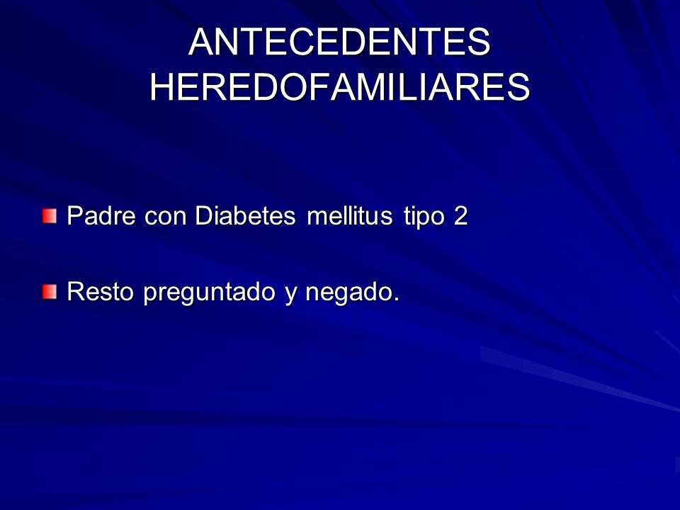 ANTECEDENTES HEREDOFAMILIARES Padre con Diabetes mellitus tipo 2 Resto preguntado y negado.