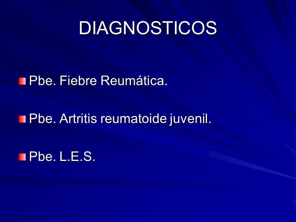 DIAGNOSTICOS Pbe. Fiebre Reumática. Pbe. Artritis reumatoide juvenil. Pbe. L.E.S.