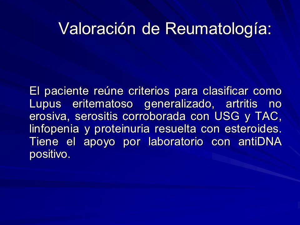 Valoración de Reumatología: El paciente reúne criterios para clasificar como Lupus eritematoso generalizado, artritis no erosiva, serositis corroborad
