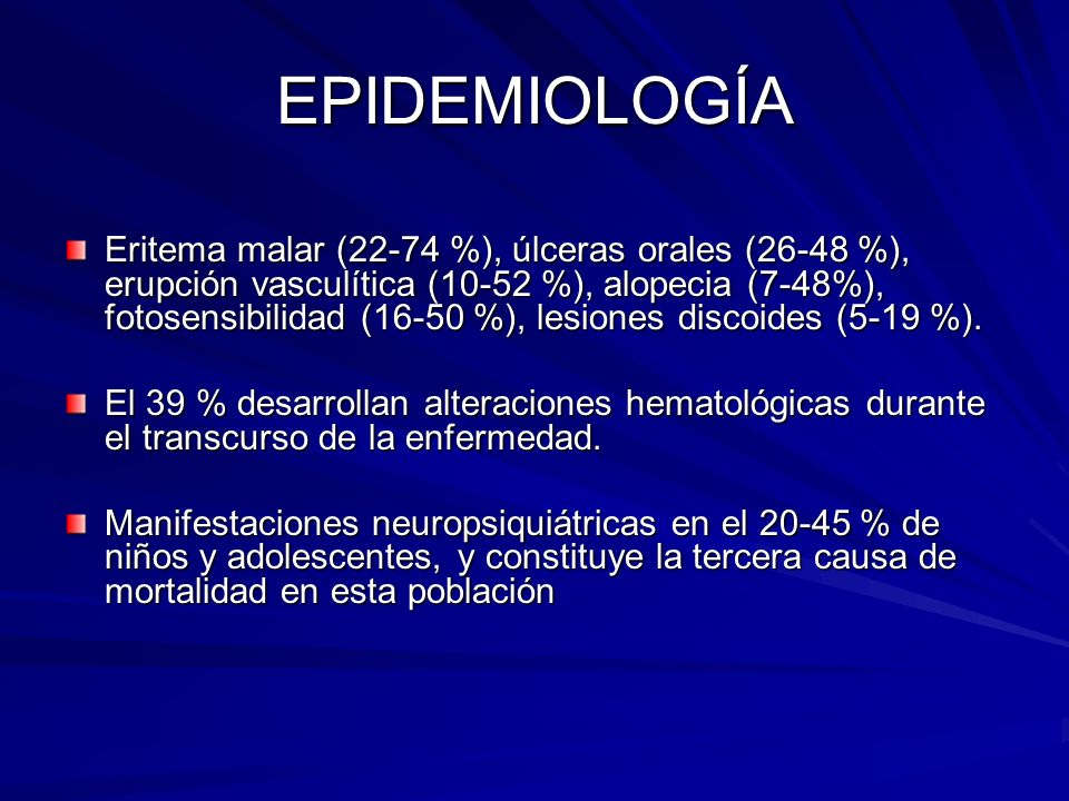 EPIDEMIOLOGÍA Eritema malar (22-74 %), úlceras orales (26-48 %), erupción vasculítica (10-52 %), alopecia (7-48%), fotosensibilidad (16-50 %), lesione