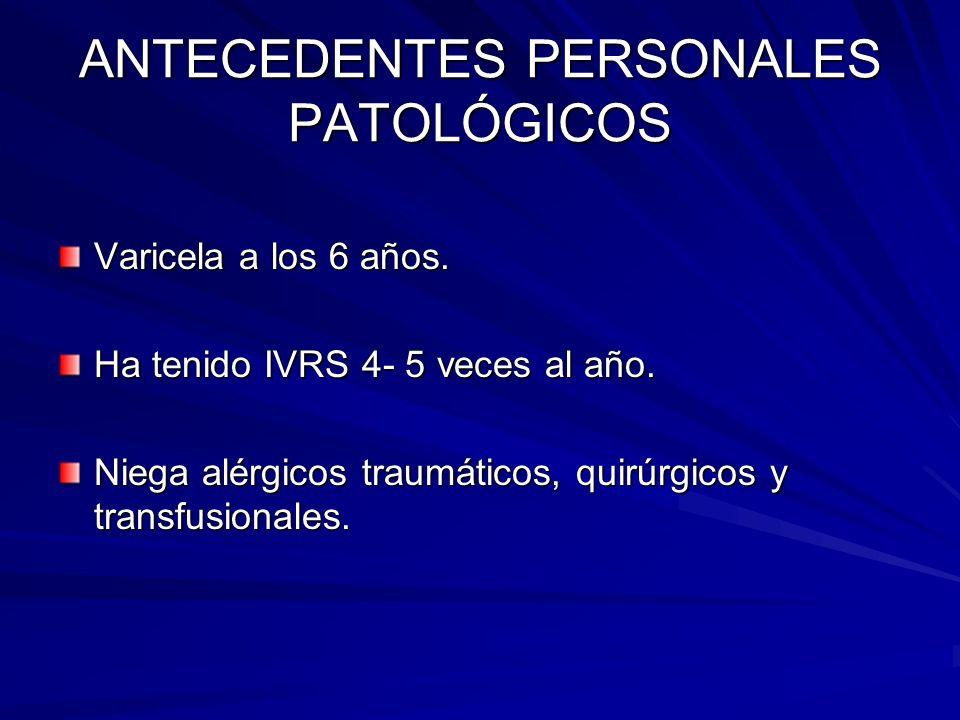 ANTECEDENTES PERSONALES PATOLÓGICOS Varicela a los 6 años. Ha tenido IVRS 4- 5 veces al año. Niega alérgicos traumáticos, quirúrgicos y transfusionale