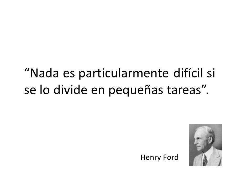Nada es particularmente difícil si se lo divide en pequeñas tareas. Henry Ford