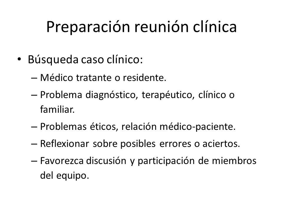 Preparación reunión clínica Búsqueda caso clínico: – Médico tratante o residente. – Problema diagnóstico, terapéutico, clínico o familiar. – Problemas