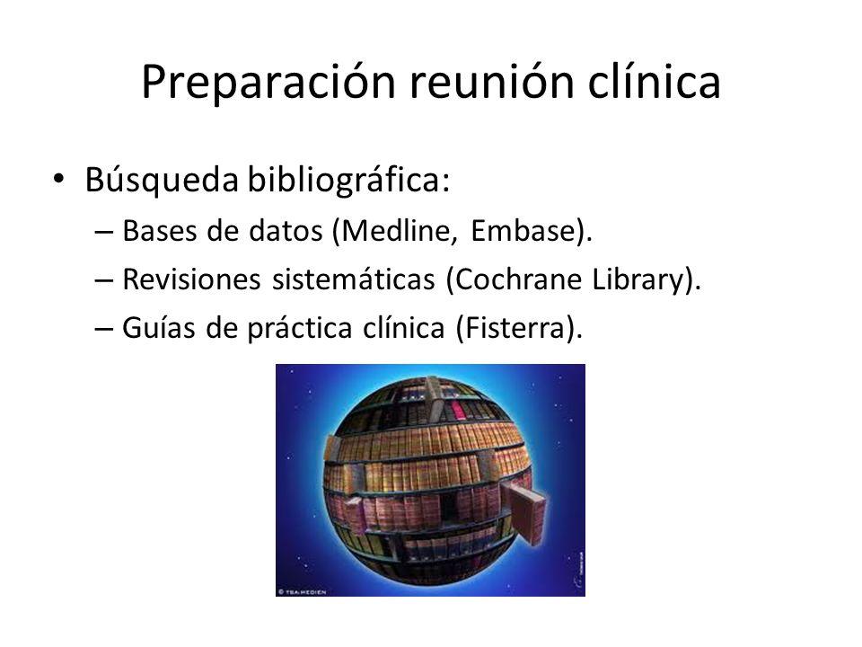 Preparación reunión clínica Búsqueda bibliográfica: – Bases de datos (Medline, Embase). – Revisiones sistemáticas (Cochrane Library). – Guías de práct