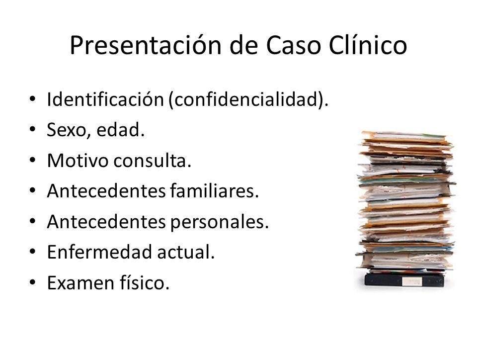 Presentación de Caso Clínico Identificación (confidencialidad). Sexo, edad. Motivo consulta. Antecedentes familiares. Antecedentes personales. Enferme