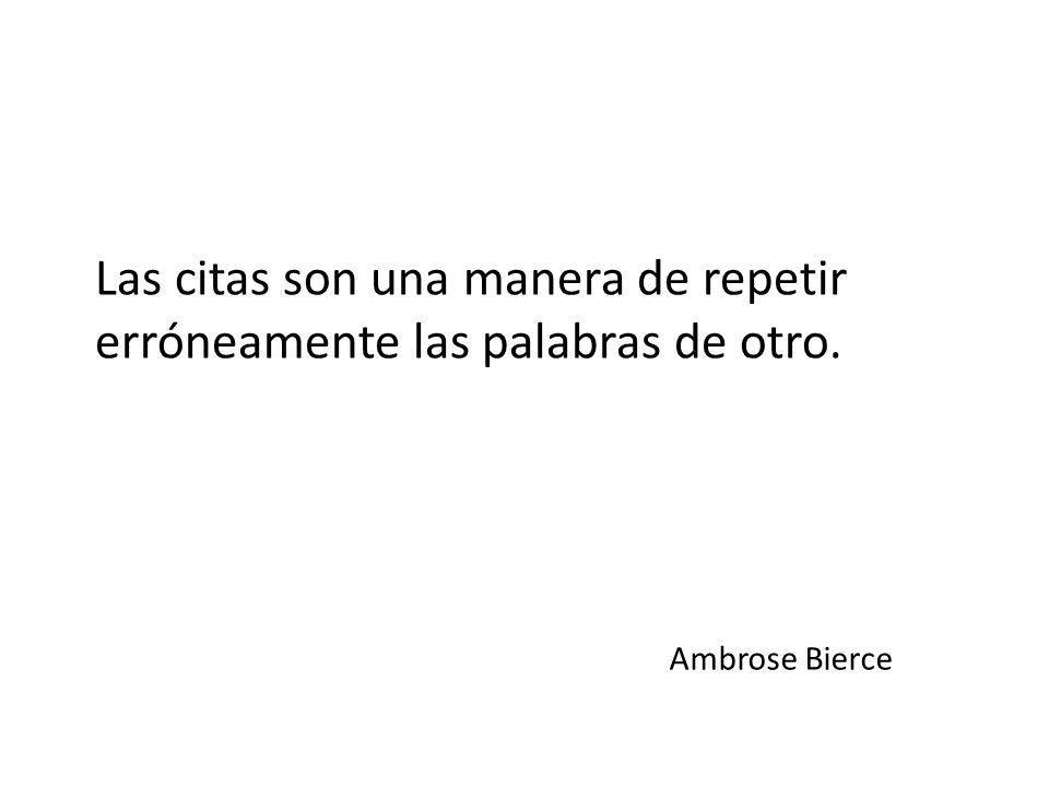Las citas son una manera de repetir erróneamente las palabras de otro. Ambrose Bierce