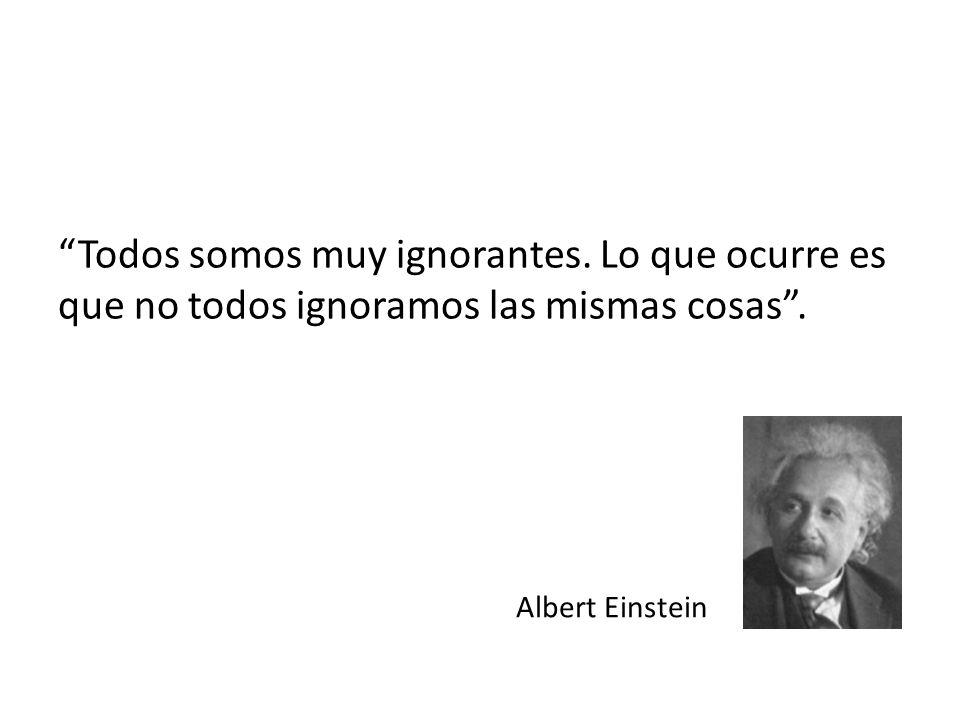 Todos somos muy ignorantes. Lo que ocurre es que no todos ignoramos las mismas cosas. Albert Einstein