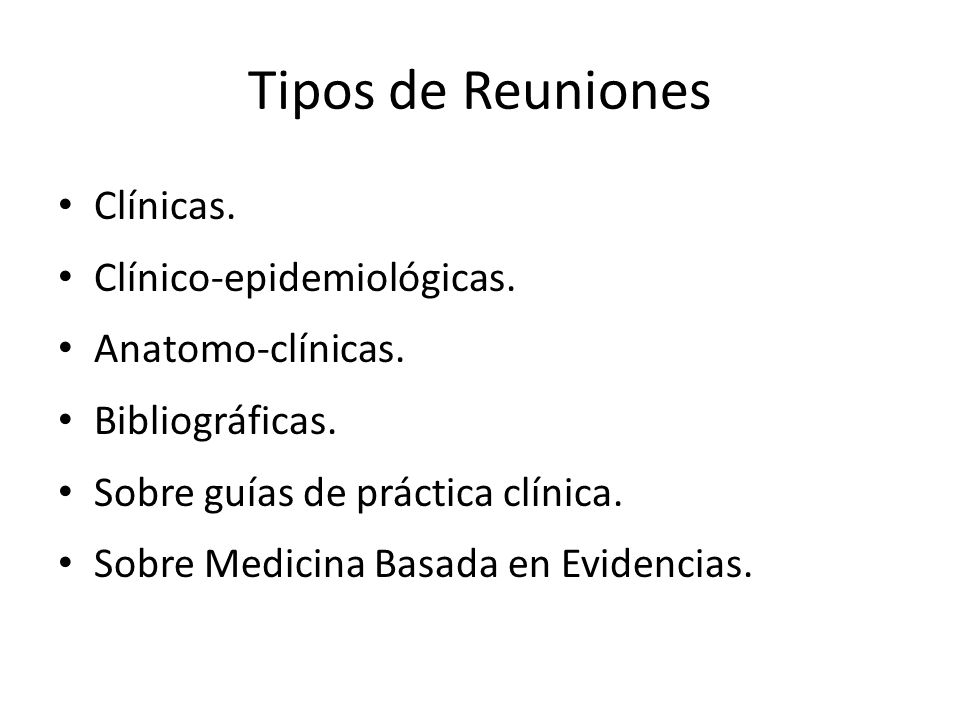 Tipos de Reuniones Clínicas. Clínico-epidemiológicas. Anatomo-clínicas. Bibliográficas. Sobre guías de práctica clínica. Sobre Medicina Basada en Evid