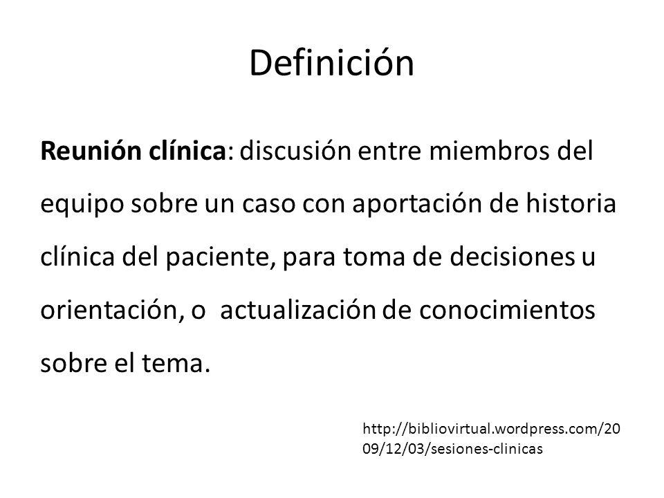 Definición Reunión clínica: discusión entre miembros del equipo sobre un caso con aportación de historia clínica del paciente, para toma de decisiones
