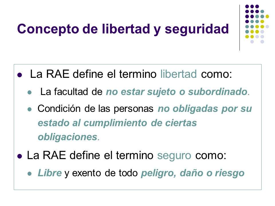 Concepto de libertad y seguridad La RAE define el termino libertad como: La facultad de no estar sujeto o subordinado. Condición de las personas no ob