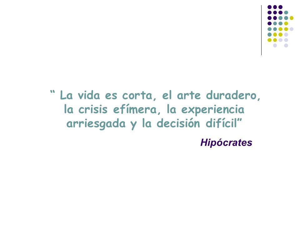 La vida es corta, el arte duradero, la crisis efímera, la experiencia arriesgada y la decisión difícil Hipócrates