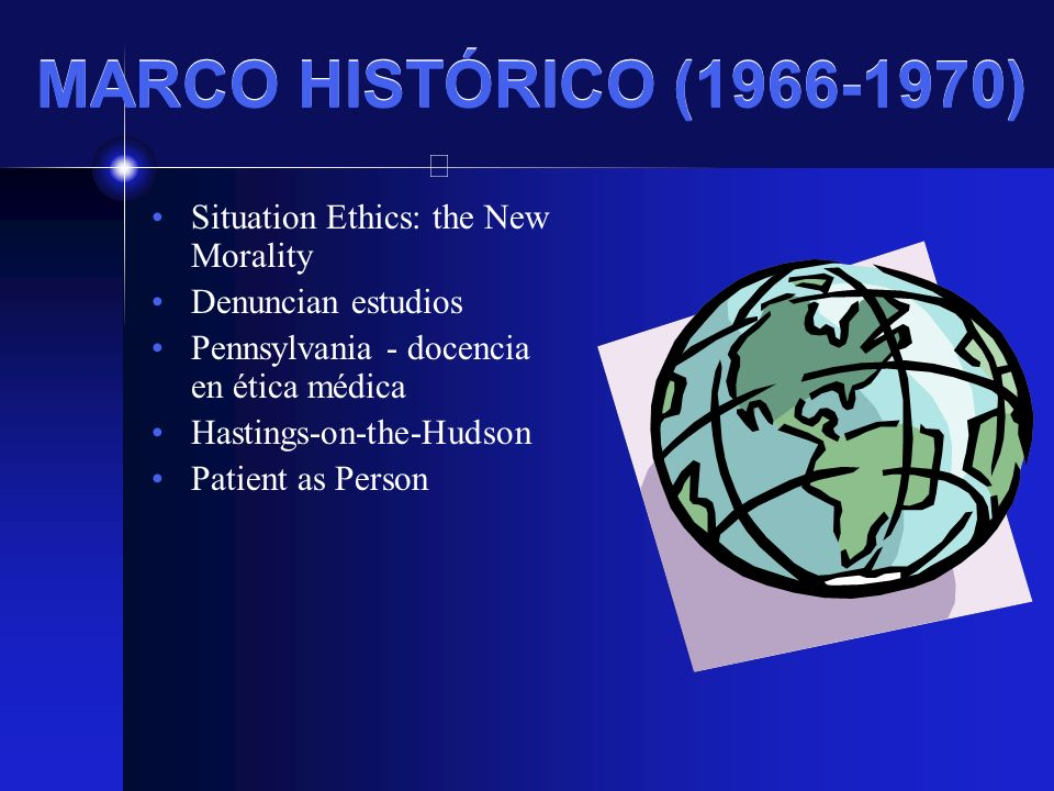 MARCO HISTÓRICO (1966-1970) Situation Ethics: the New Morality Denuncian estudios Pennsylvania - docencia en ética médica Hastings-on-the-Hudson Patie