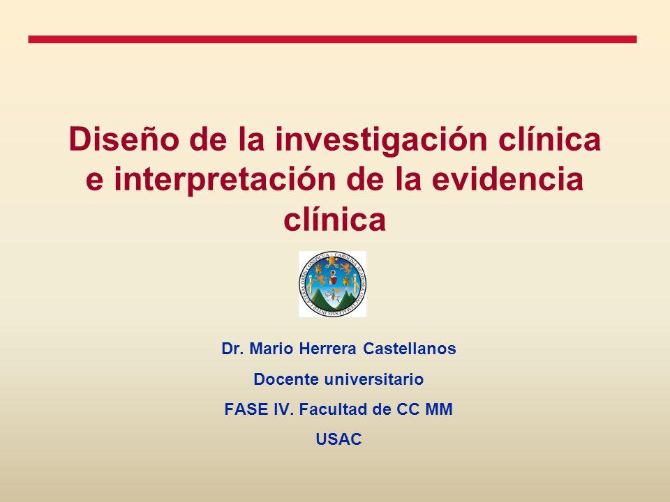 Diseño de la investigación clínica e interpretación de la evidencia clínica Dr. Mario Herrera Castellanos Docente universitario FASE IV. Facultad de C