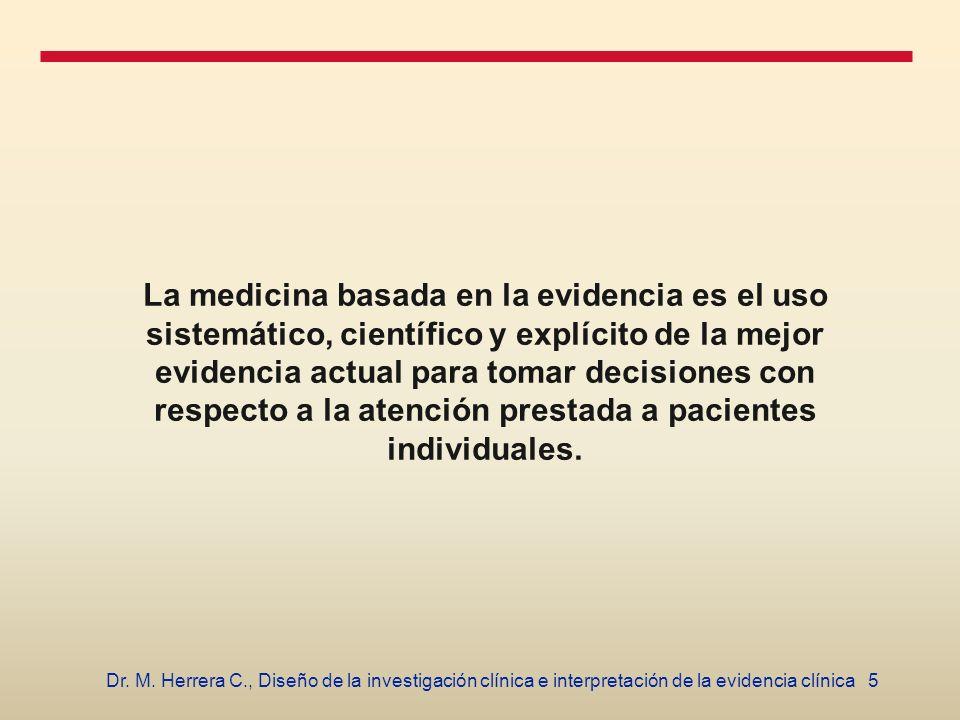 5Dr. M. Herrera C., Diseño de la investigación clínica e interpretación de la evidencia clínica La medicina basada en la evidencia es el uso sistemáti
