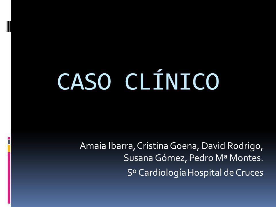 CASO CLÍNICO Amaia Ibarra, Cristina Goena, David Rodrigo, Susana Gómez, Pedro Mª Montes. Sº Cardiología Hospital de Cruces