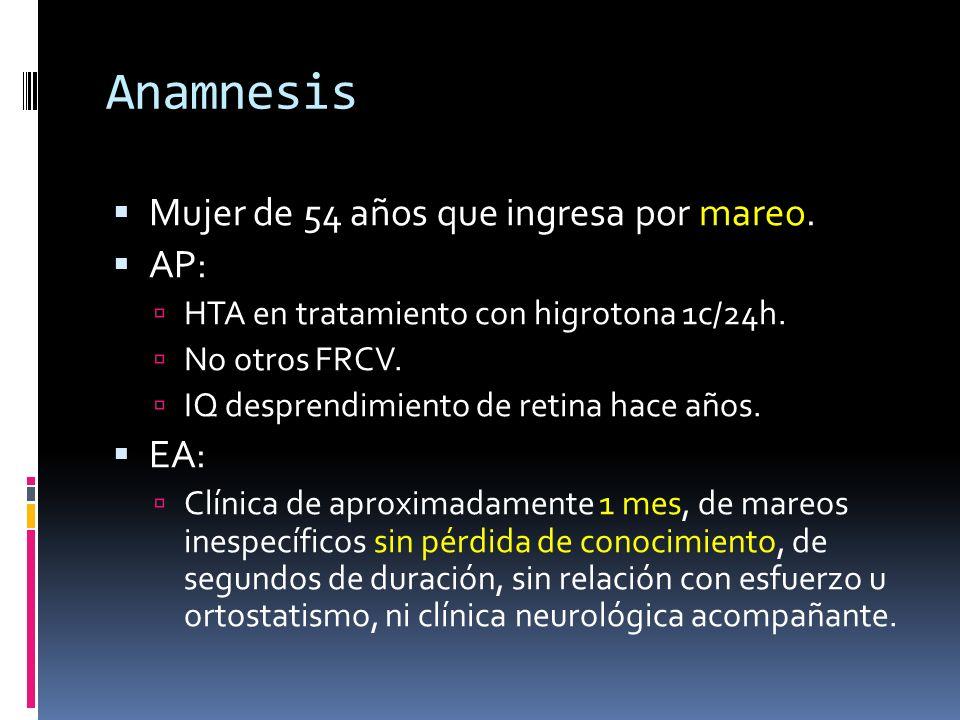 Anamnesis Mujer de 54 años que ingresa por mareo. AP: HTA en tratamiento con higrotona 1c/24h. No otros FRCV. IQ desprendimiento de retina hace años.