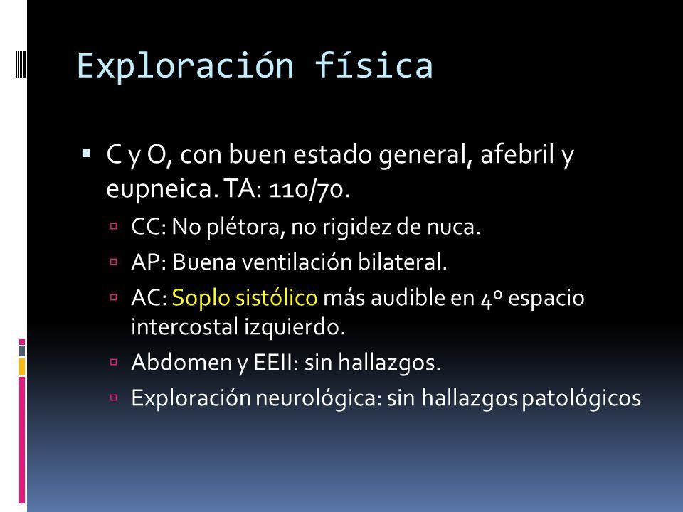 Exploración física C y O, con buen estado general, afebril y eupneica. TA: 110/70. CC: No plétora, no rigidez de nuca. AP: Buena ventilación bilateral
