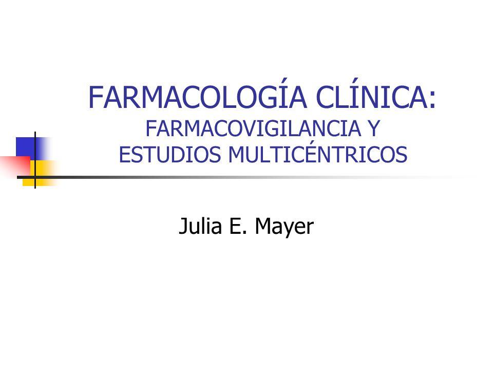 FARMACOLOGÍA CLÍNICA: FARMACOVIGILANCIA Y ESTUDIOS MULTICÉNTRICOS Julia E. Mayer