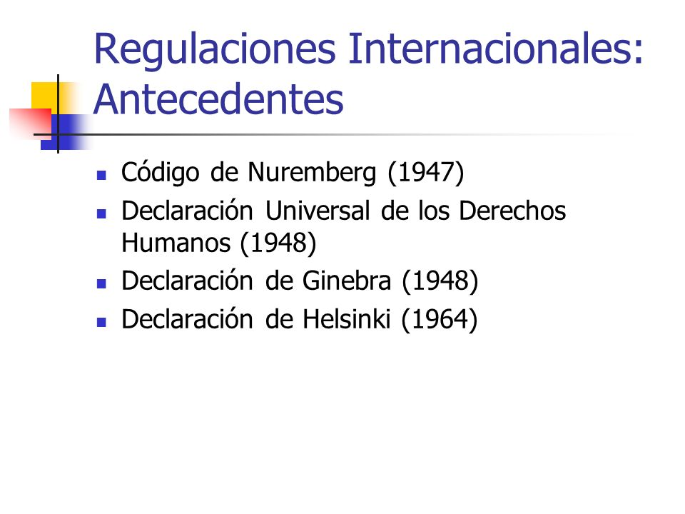Regulaciones Internacionales: Antecedentes Código de Nuremberg (1947) Declaración Universal de los Derechos Humanos (1948) Declaración de Ginebra (194