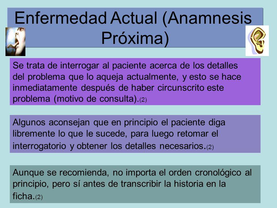 Enfermedad Actual (Anamnesis Próxima) Se trata de interrogar al paciente acerca de los detalles del problema que lo aqueja actualmente, y esto se hace inmediatamente después de haber circunscrito este problema (motivo de consulta).