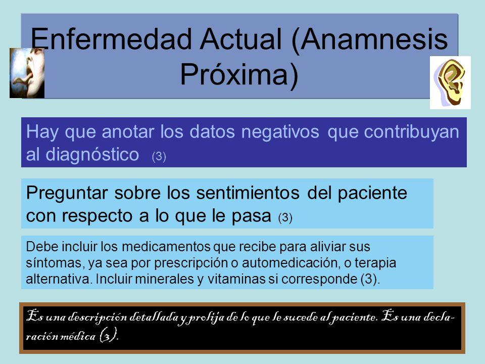 Enfermedad Actual (Anamnesis Próxima) Hay que anotar los datos negativos que contribuyan al diagnóstico (3) Preguntar sobre los sentimientos del pacie