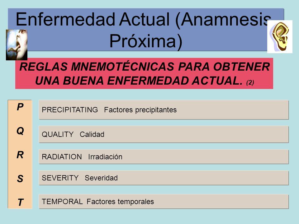 Enfermedad Actual (Anamnesis Próxima) REGLAS MNEMOTÉCNICAS PARA OBTENER UNA BUENA ENFERMEDAD ACTUAL. (2) PQRSTPQRST PRECIPITATING Factores precipitant