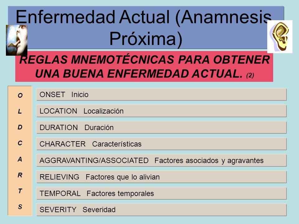 Enfermedad Actual (Anamnesis Próxima) REGLAS MNEMOTÉCNICAS PARA OBTENER UNA BUENA ENFERMEDAD ACTUAL. (2) OLDCARTSOLDCARTS ONSET Inicio LOCATION Locali
