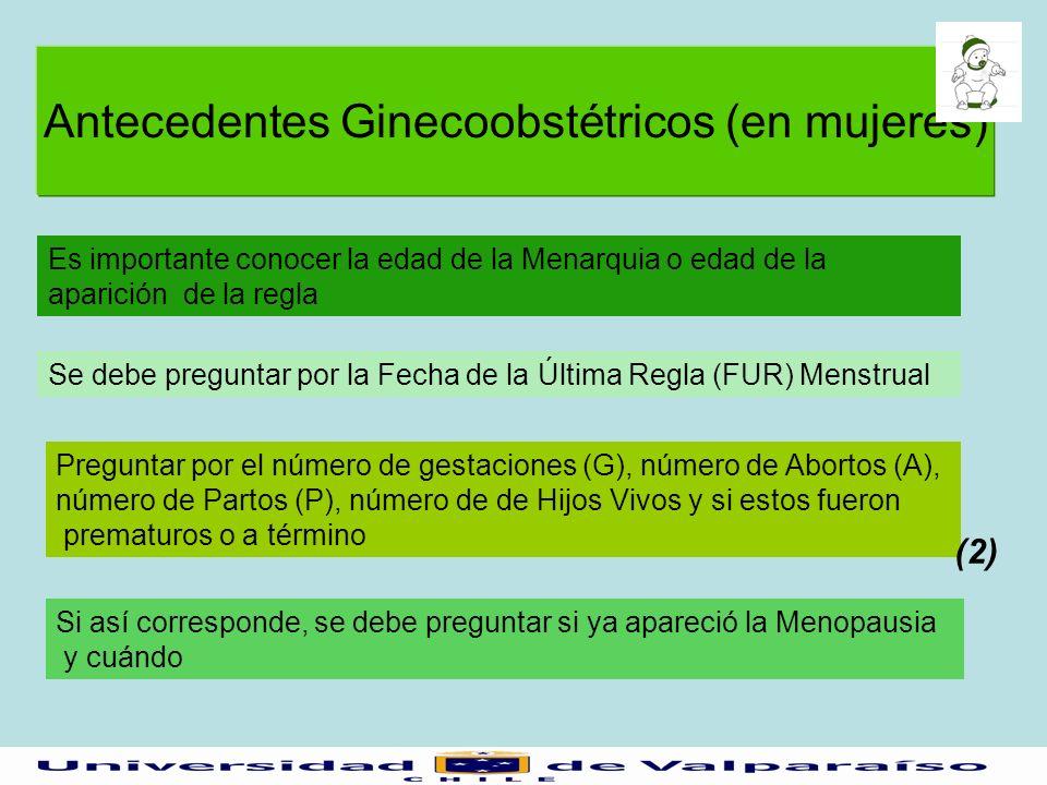 Antecedentes Ginecoobstétricos (en mujeres) Se debe preguntar por la Fecha de la Última Regla (FUR) Menstrual Es importante conocer la edad de la Mena
