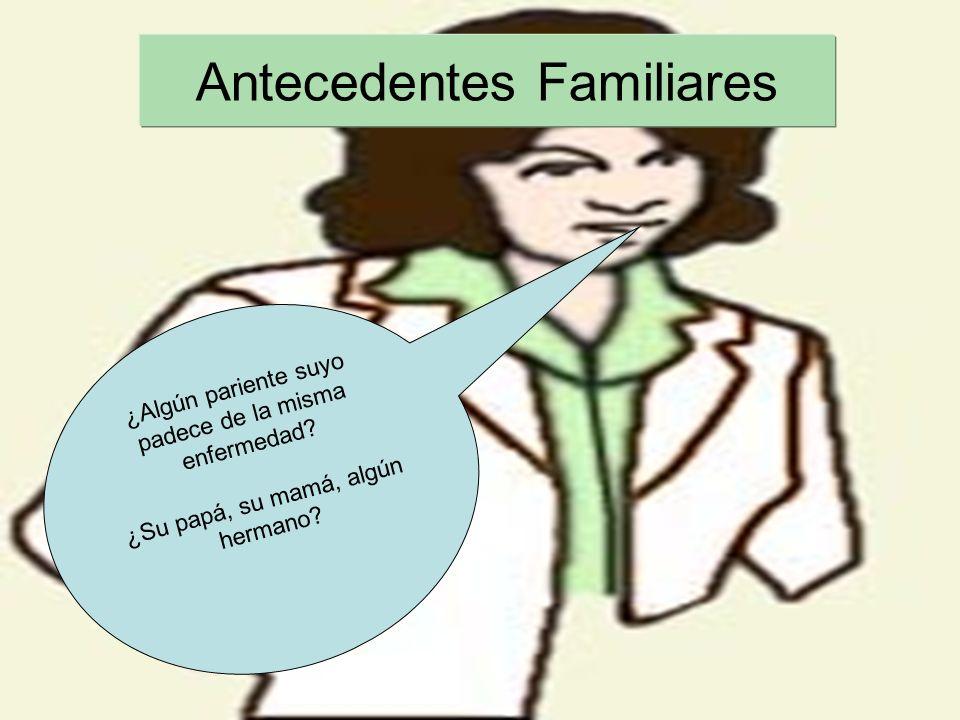 Antecedentes Familiares ¿Algún pariente suyo padece de la misma enfermedad? ¿Su papá, su mamá, algún hermano?