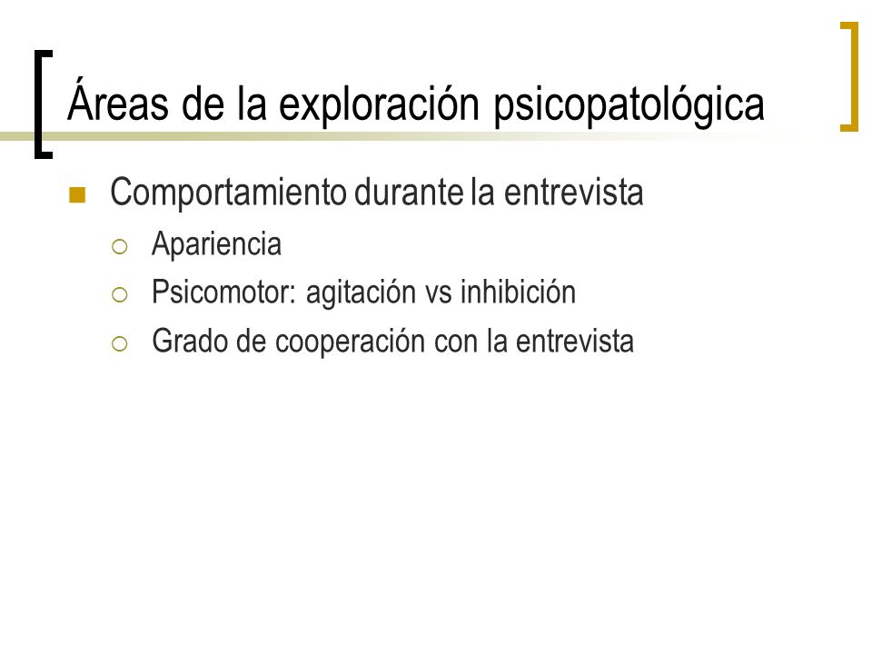Áreas de la exploración psicopatológica Comportamiento durante la entrevista Apariencia Psicomotor: agitación vs inhibición Grado de cooperación con l